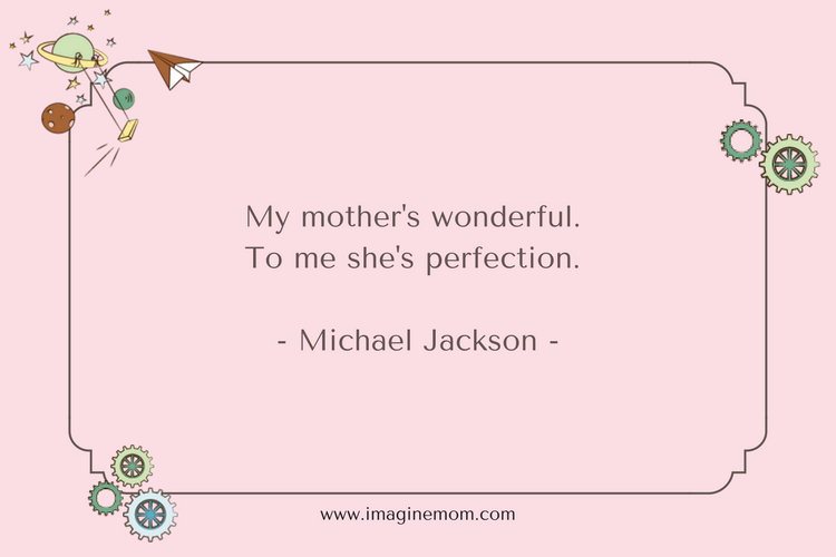 my mother's wonderful. to me she's perfection. michael jackon